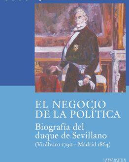 El negocio de la política. Biografía del duque de Sevillano (Vicálvaro 1790 - Madrid 1864)