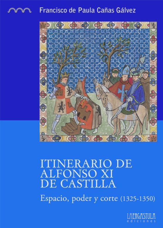 Itinerario de Alfonso XI de Castilla. Espacio, poder y corte (1325-1350)